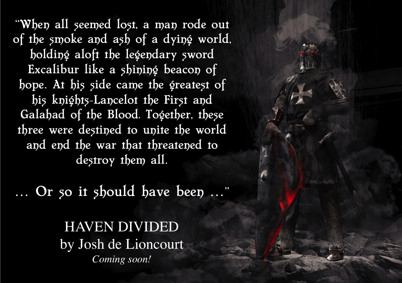 When all seemed lost, a man rode out of the smoke and ash of a dying world, holding aloft the legendary sword Excalibur like a shining beacon of hope. At his side came the greatest of his knights—Lancelot the First and Galahad of the Blood. Together, these three were destined to unite the world and end the war that threatened to destroy them all ... Or so it should have been ...
